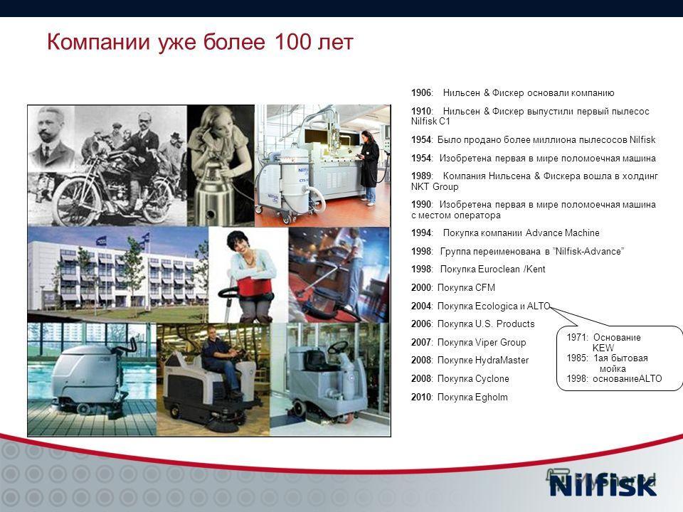 Компании уже более 100 лет 1906: Нильсен & Фискер основали компанию 1910: Нильсен & Фискер выпустили первый пылесос Nilfisk C1 1954: Было продано более миллиона пылесосов Nilfisk 1954: Изобретена первая в мире поломоечная машина 1989: Компания Нильсе