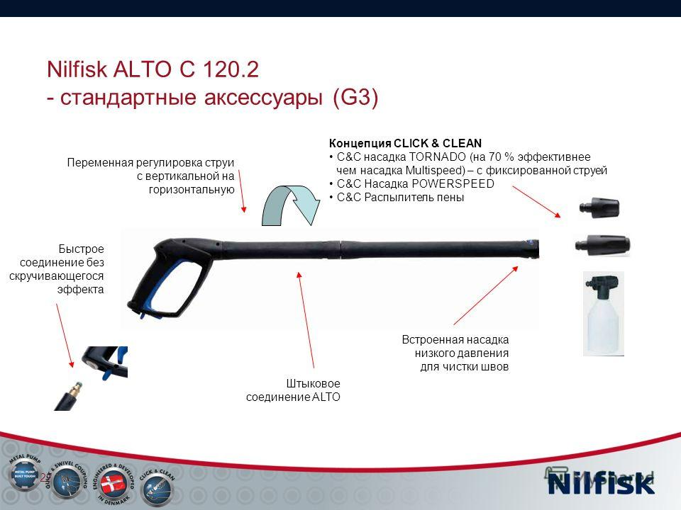 Nilfisk ALTO C 120.2 - стандартные аксессуары (G3) 22 Концепция CLICK & CLEAN C&C насадка TORNADO (на 70 % эффективнее чем насадка Multispeed) – с фиксированной струей C&C Насадка POWERSPEED C&C Распылитель пены Переменная регулировка струи с вертика
