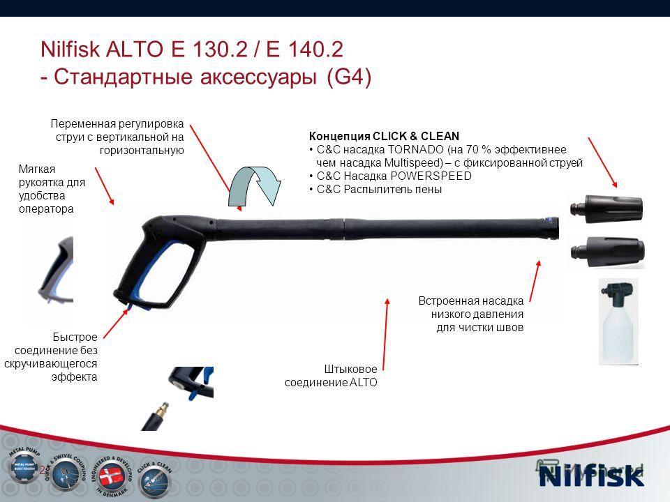 Nilfisk ALTO E 130.2 / E 140.2 - Стандартные аксессуары (G4) 25 Переменная регулировка струи с вертикальной на горизонтальную Мягкая рукоятка для удобства оператора Концепция CLICK & CLEAN C&C насадка TORNADO (на 70 % эффективнее чем насадка Multispe
