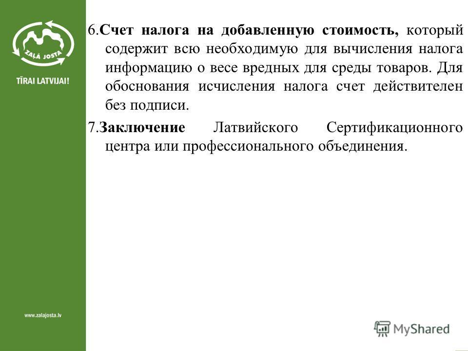 6. Счет налога на добавленную стоимость, который содержит всю необходимую для вычисления налога информацию о весе вредных для среды товаров. Для обоснования исчисления налога счет действителен без подписи. 7. Заключение Латвийского Сертификационного
