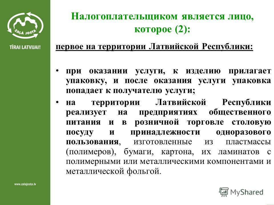 Налогоплательщиком является лицо, которое (2): первое на территории Латвийской Республики: при оказании услуги, к изделию прилагает упаковку, и после оказания услуги упаковка попадает к получателю услуги; на территории Латвийской Республики реализует