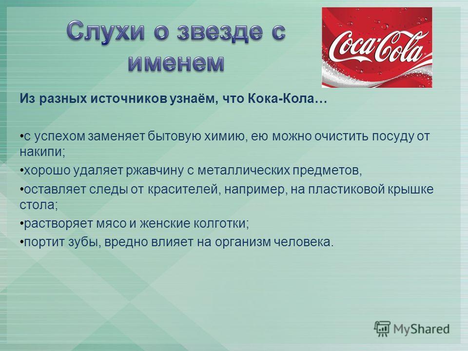 Из разных источников узнаём, что Кока-Кола… с успехом заменяет бытовую химию, ею можно очистить посуду от накипи; хорошо удаляет ржавчину с металлических предметов, оставляет следы от красителей, например, на пластиковой крышке стола; растворяет мясо