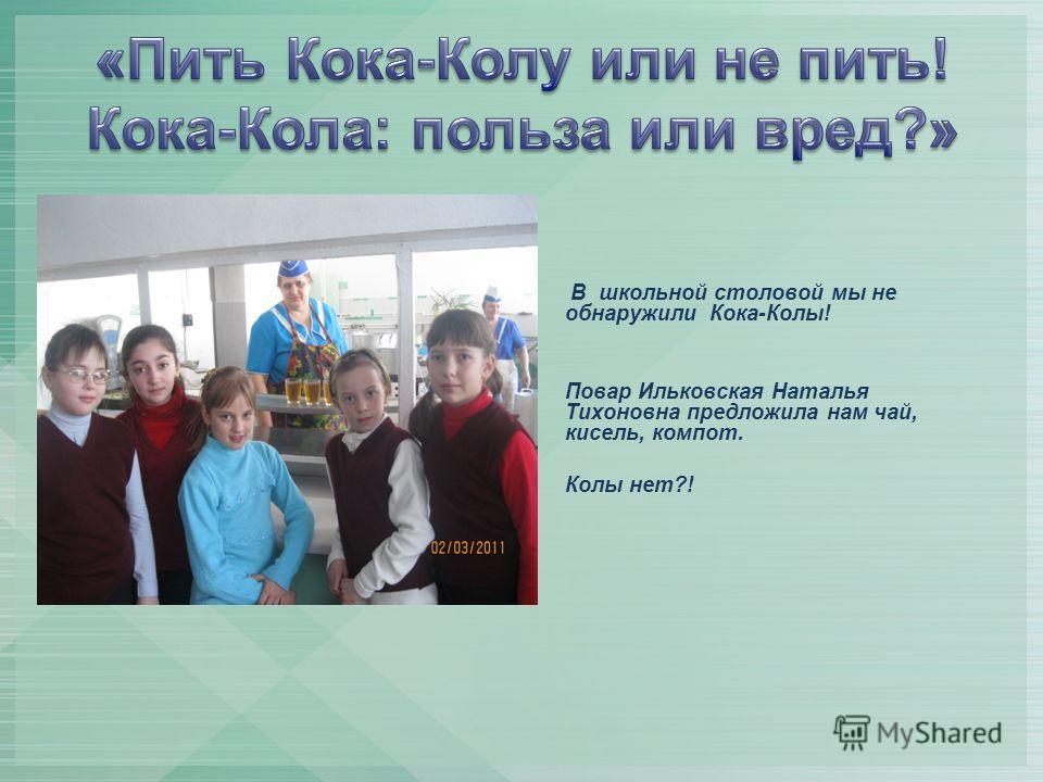 В школьной столовой мы не обнаружили Кока-Колы! Повар Ильковская Наталья Тихоновна предложила нам чай, кисель, компот. Колы нет?!