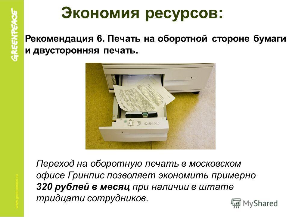 Экономия ресурсов: Рекомендация 6. Печать на оборотной стороне бумаги и двусторонняя печать. Переход на оборотную печать в московском офисе Гринпис позволяет экономить примерно 320 рублей в месяц при наличии в штате тридцати сотрудников.