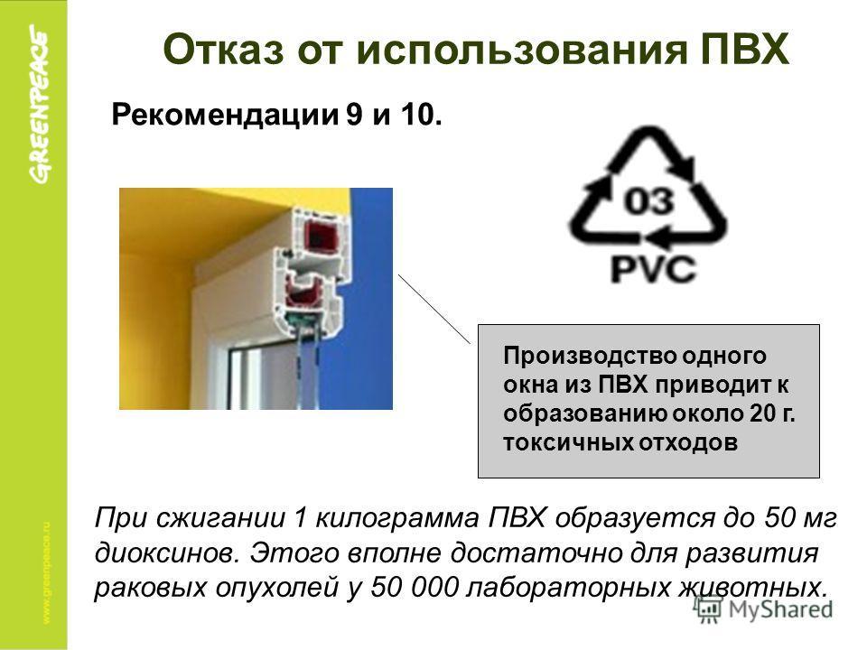 Рекомендации 9 и 10. Отказ от использования ПВХ При сжигании 1 килограмма ПВХ образуется до 50 мг диоксинов. Этого вполне достаточно для развития раковых опухолей у 50 000 лабораторных животных. Производство одного окна из ПВХ приводит к образованию