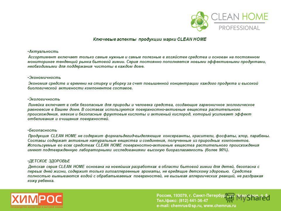 Ключевые аспекты продукции марки CLEAN HOME Актуальность Ассортимент включает только самые нужные и самые полезные в хозяйстве средства и основан на постоянном мониторинге тенденций рынка бытовой химии. Серия постоянно пополняется новыми эффективными