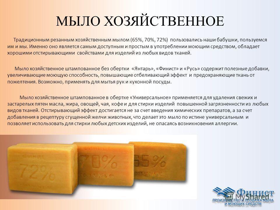 МЫЛО ХОЗЯЙСТВЕННОЕ Традиционным резанным хозяйственным мылом (65%, 70%, 72%) пользовались наши бабушки, пользуемся им и мы. Именно оно является самым доступным и простым в употреблении моющим средством, обладает хорошими отстирывающими свойствами для