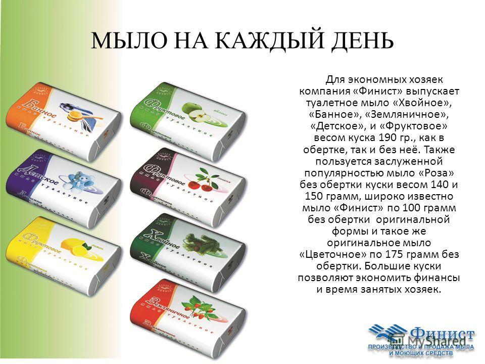 МЫЛО НА КАЖДЫЙ ДЕНЬ Для экономных хозяек компания «Финист» выпускает туалетное мыло «Хвойное», «Банное», «Земляничное», «Детское», и «Фруктовое» весом куска 190 гр., как в обертке, так и без неё. Также пользуется заслуженной популярностью мыло «Роза»