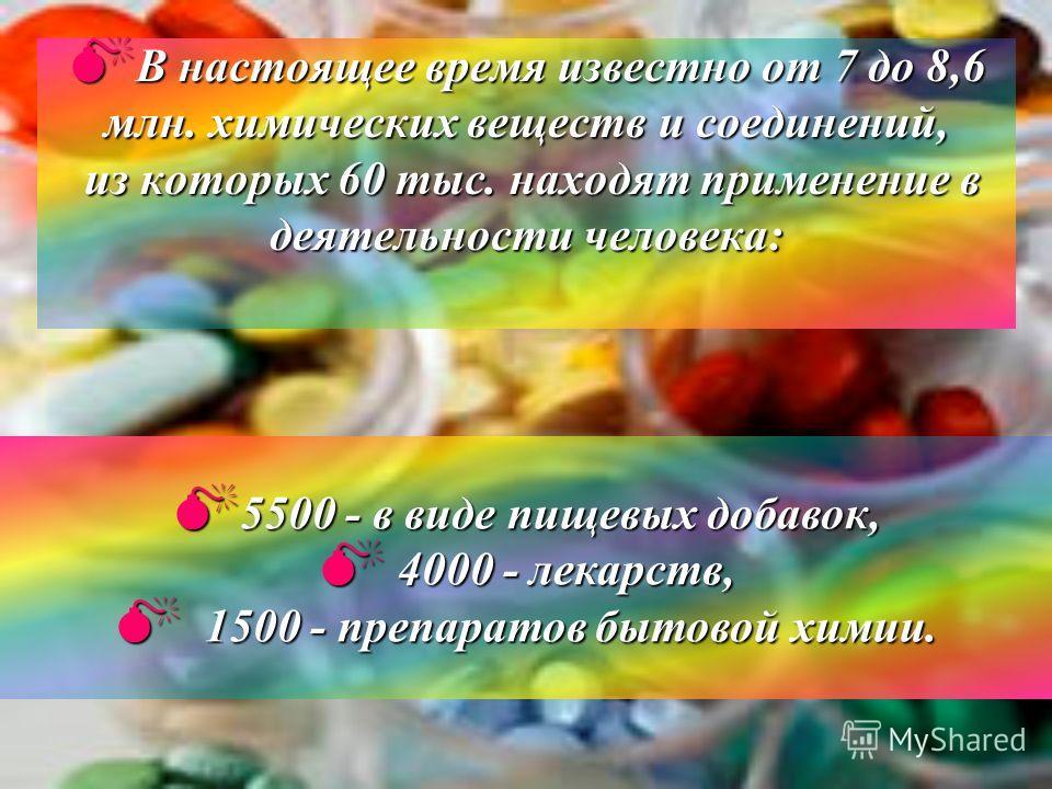 Внастоящее время известно от 7 до 8,6 млн. химических веществ и соединений, из которых 60 тыс. находят применение в деятельности человека: 5500 5500 - в виде пищевых добавок, 4000 - лекарств, 1500 - препаратов бытовой химии.