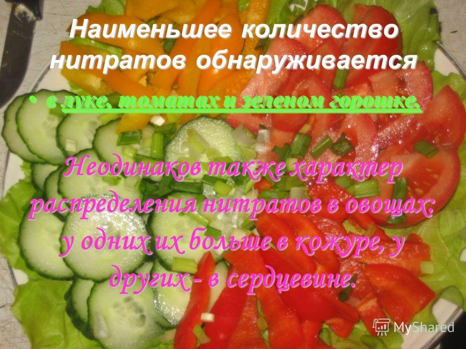 Наименьшее количество нитратов обнаруживается в луке, томатах и зеленом горошке.в луке, томатах и зеленом горошке. влуке, томатах и зеленом горошке. Неодинаков также характер распределения нитратов в овощах: у одних их больше в кожуре, у других - в с