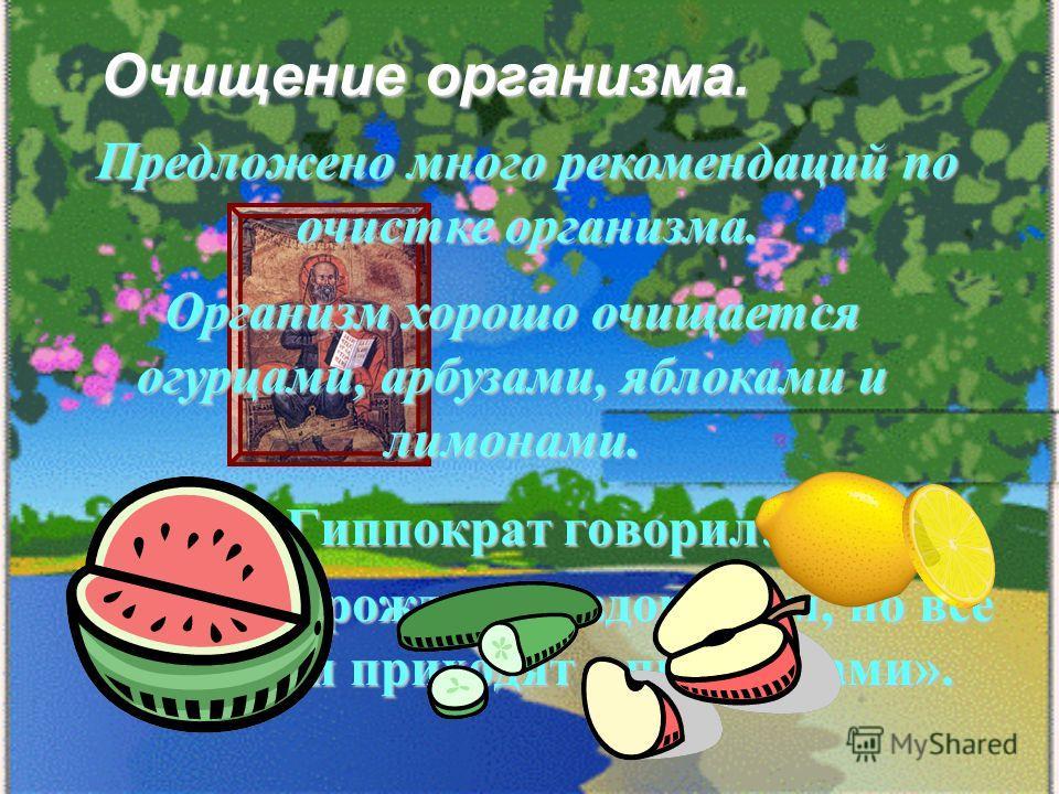 Очищение организма. Гиппократ говорил: «Человек рождается здоровым, но все болезни приходят с продуктами». Предложено много рекомендаций по очистке организма. Организм хорошо очищается огурцами, арбузами, яблоками и лимонами.