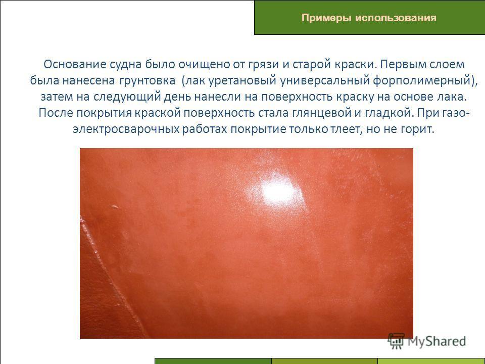 ПРОБЛЕМЫ Примеры использования Основание судна было очищено от грязи и старой краски. Первым слоем была нанесена грунтовка (лак уретановый универсальный форполимерный), затем на следующий день нанесли на поверхность краску на основе лака. После покры
