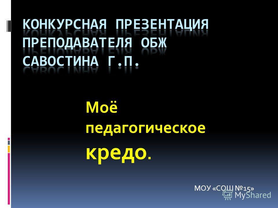 МОУ «СОШ 15» Моё педагогическое кредо.