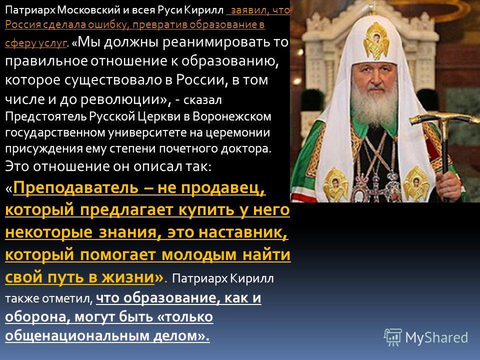 Патриарх Московский и всея Руси Кирилл заявил, что Россия сделала ошибку, превратив образование в сферу услуг. « Мы должны реанимировать то правильное отношение к образованию, которое существовало в России, в том числе и до революции», - сказал Предс