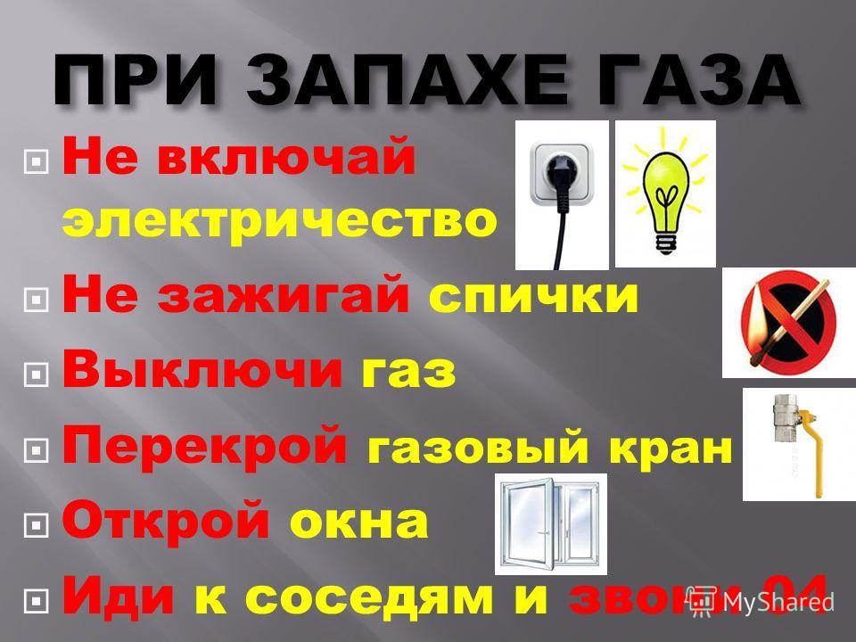 Не включай электричество Не зажигай спички Выключи газ Перекрой газовый кран Открой окна Иди к соседям и звони 04