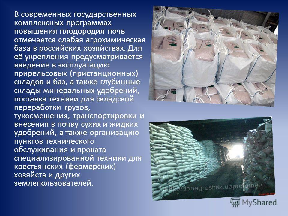 В современных государственных комплексных программах повышения плодородия почв отмечается слабая агрохимическая база в российских хозяйствах. Для её укрепления предусматривается введение в эксплуатацию прирельсовых (пристанционных) складов и баз, а т