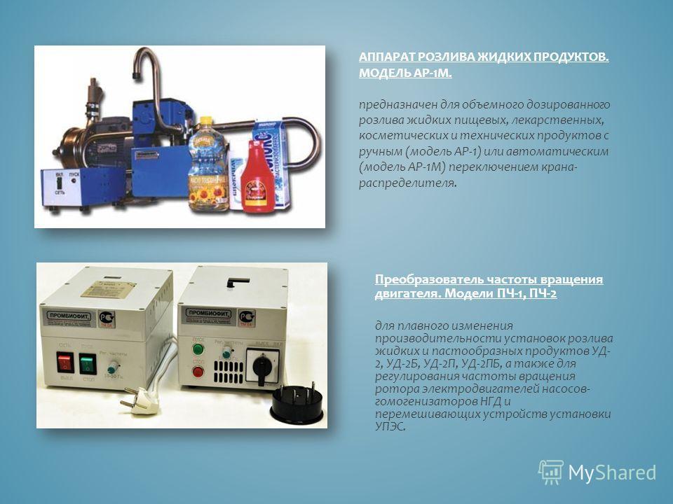АППАРАТ РОЗЛИВА ЖИДКИХ ПРОДУКТОВ. МОДЕЛЬ АР-1М. предназначен для объемного дозированного розлива жидких пищевых, лекарственных, косметических и технических продуктов с ручным (модель АР-1) или автоматическим (модель АР-1М) переключением крана- распре