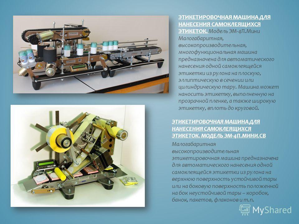 ЭТИКЕТИРОВОЧНАЯ МАШИНА ДЛЯ НАНЕСЕНИЯ САМОКЛЕЯЩИХСЯ ЭТИКЕТОК. Модель ЭМ-4П.Мини Малогабаритная, высокопроизводительная, многофункциональная машина предназначена для автоматического нанесения одной самоклеящейся этикетки из рулона на плоскую, эллиптиче