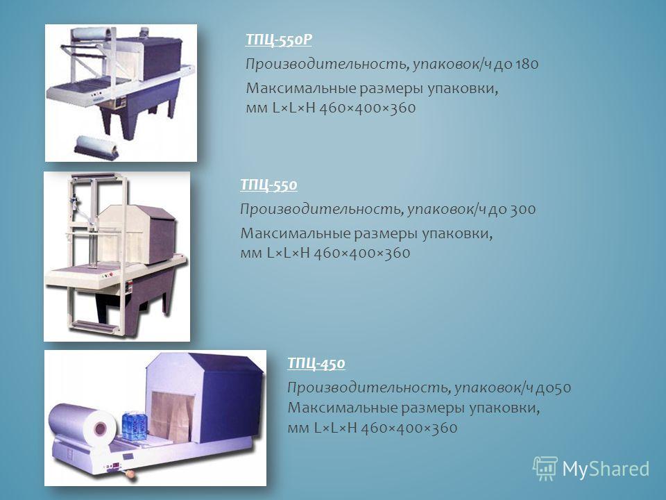 ТПЦ-550Р Производительность, упаковок/ч до 180 Максимальные размеры упаковки, мм L×L×H 460×400×360 ТПЦ-550 Производительность, упаковок/ч до 300 Максимальные размеры упаковки, мм L×L×H 460×400×360 ТПЦ-450 Производительность, упаковок/ч до 50 Максимал