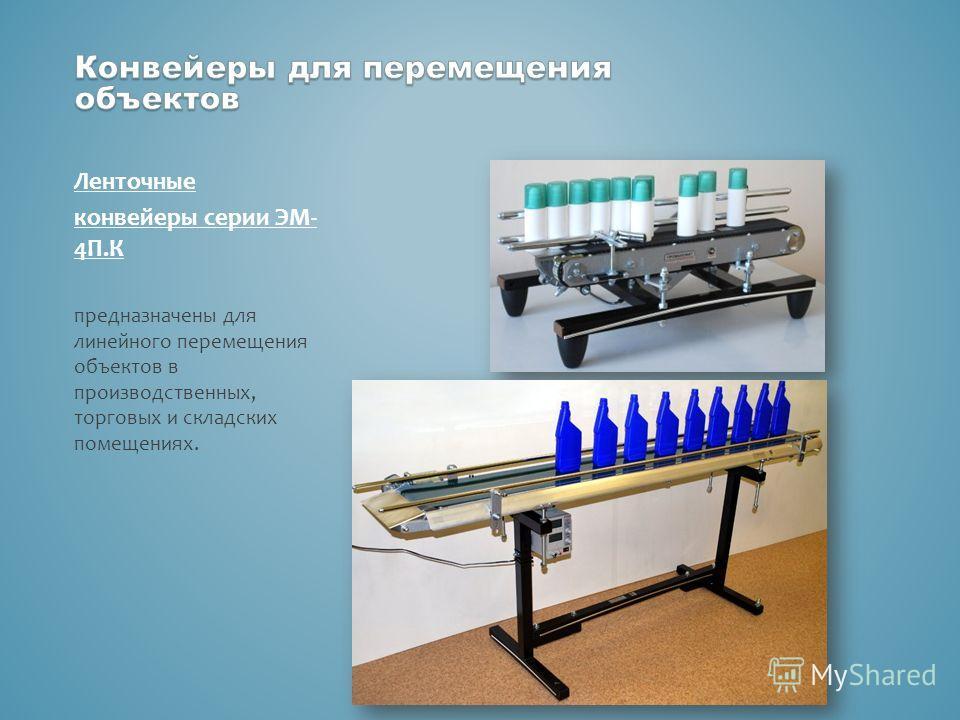 Ленточные конвейеры серии ЭМ- 4П.К предназначены для линейного перемещения объектов в производственных, торговых и складских помещениях.