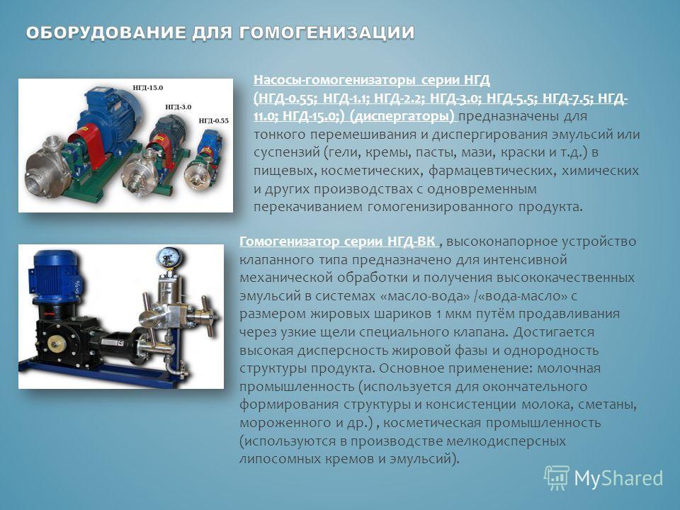 Насосы-гомогенизаторы серии НГД (НГД-0.55; НГД-1.1; НГД-2.2; НГД-3.0; НГД-5.5; НГД-7.5; НГД- 11.0; НГД-15.0;) (диспергаторы) предназначены для тонкого перемешивания и диспергирования эмульсий или суспензий (гели, кремы, пасты, мази, краски и т.д.) в