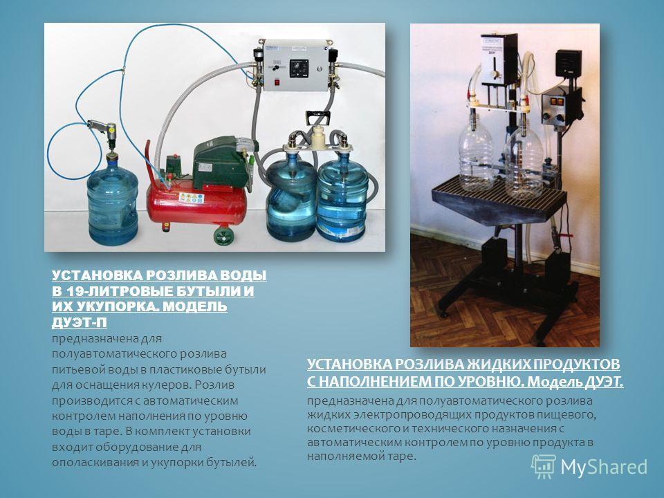 УСТАНОВКА РОЗЛИВА ВОДЫ В 19-ЛИТРОВЫЕ БУТЫЛИ И ИХ УКУПОРКА. МОДЕЛЬ ДУЭТ-П предназначена для полуавтоматического розлива питьевой воды в пластиковые бутыли для оснащения кулеров. Розлив производится с автоматическим контролем наполнения по уровню воды