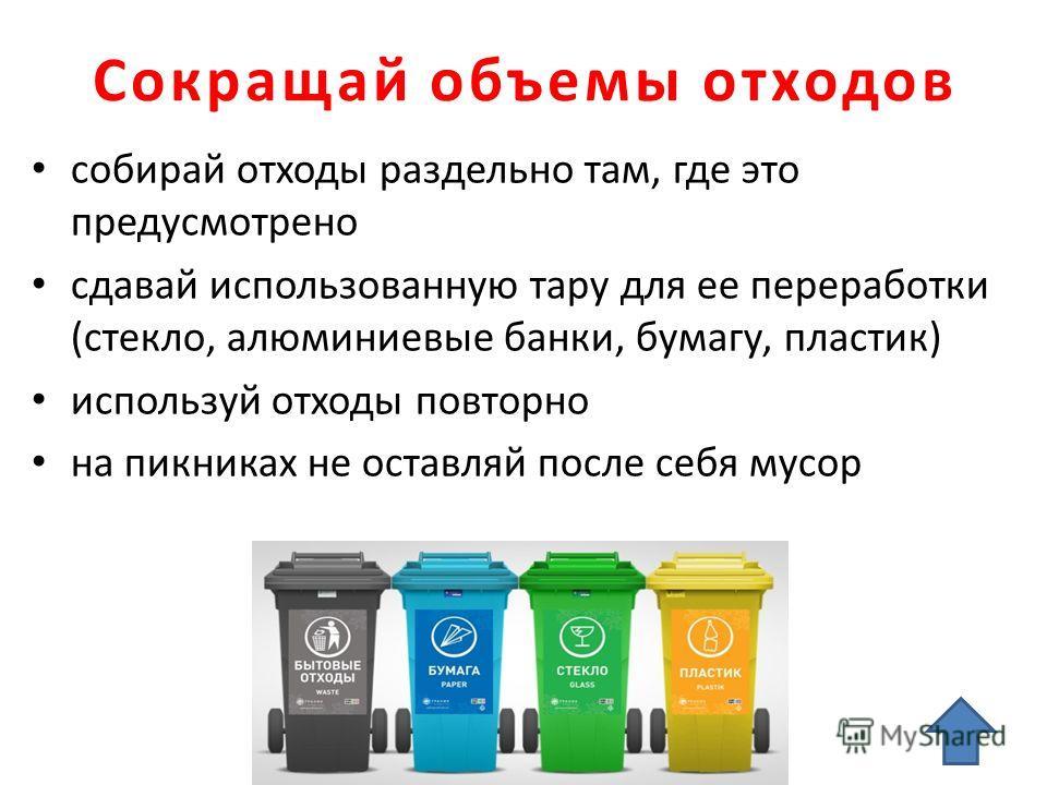 Сокращай объемы отходов собирай отходы раздельно там, где это предусмотрено сдавай использованную тару для ее переработки (стекло, алюминиевые банки, бумагу, пластик) используй отходы повторно на пикниках не оставляй после себя мусор