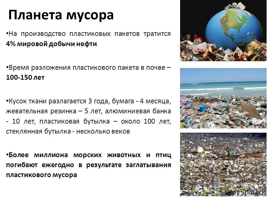 Планета мусора На производство пластиковых пакетов тратится 4% мировой добычи нефти Время разложения пластикового пакета в почве – 100-150 лет Кусок ткани разлагается 3 года, бумага - 4 месяца, жевательная резинка – 5 лет, алюминиевая банка - 10 лет,