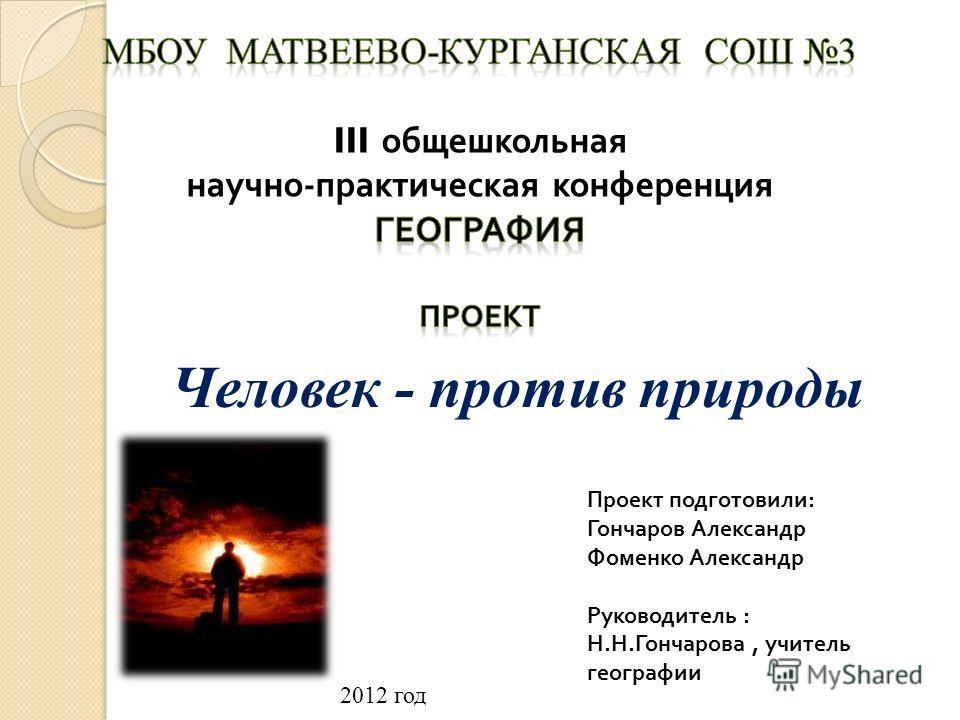Проект подготовили : Гончаров Александр Фоменко Александр Руководитель : Н. Н. Гончарова, учитель географии Человек - против природы 2012 год