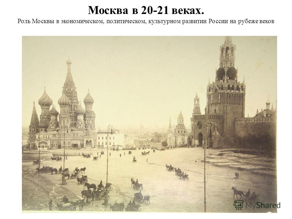 Москва в 20-21 веках. Роль Москвы в экономическом, политическом, культурном развитии России на рубеже веков
