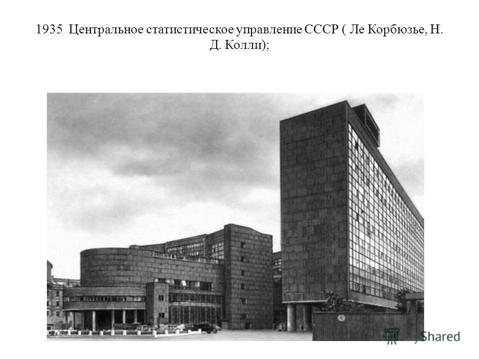 1935 Центральное статистическое управление СССР ( Ле Корбюзье, Н. Д. Колли);