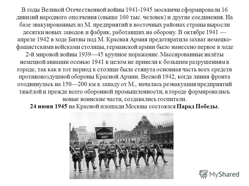 В годы Великой Отечественной войны 1941-1945 москвичи сформировали 16 дивизий народного ополчения (свыше 160 тыс. человек) и другие соединения. На базе эвакуированных из М. предприятий в восточных районах страны выросли десятки новых заводов и фабрик