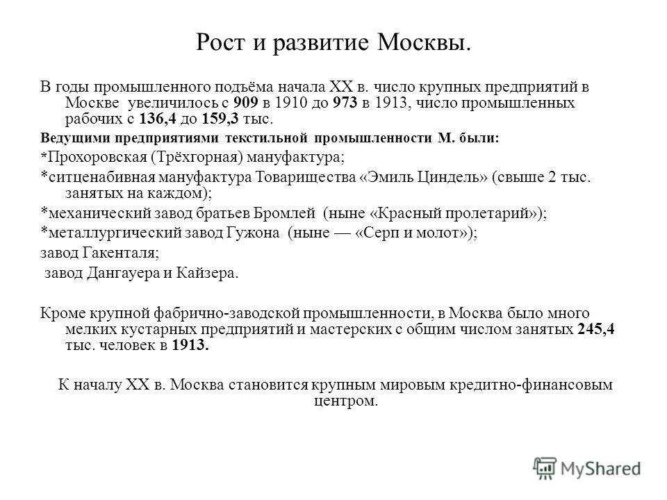 Рост и развитие Москвы. В годы промышленного подъёма начала XX в. число крупных предприятий в Москве увеличилось с 909 в 1910 до 973 в 1913, число промышленных рабочих с 136,4 до 159,3 тыс. Ведущими предприятиями текстильной промышленности М. были: *