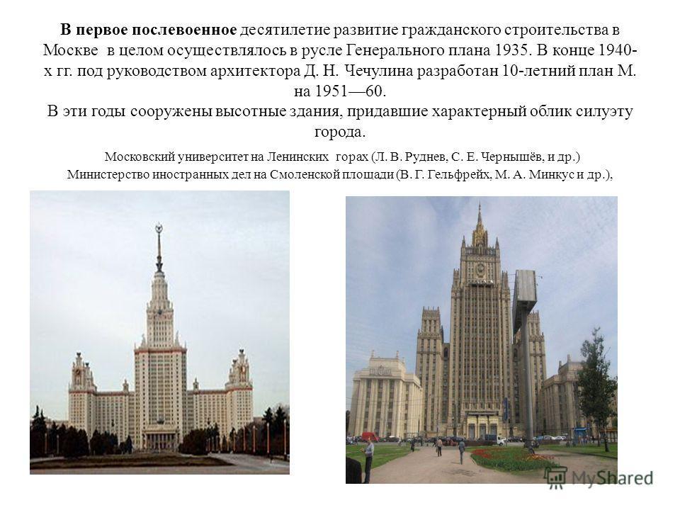 В первое послевоенное десятилетие развитие гражданского строительства в Москве в целом осуществлялось в русле Генерального плана 1935. В конце 1940- х гг. под руководством архитектора Д. Н. Чечулина разработан 10-летний план М. на 195160. В эти годы