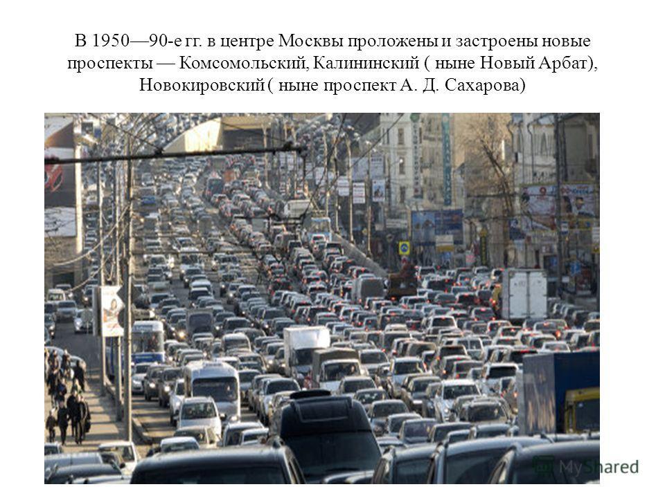 В 195090-е гг. в центре Москвы проложены и застроены новые проспекты Комсомольский, Калининский ( ныне Новый Арбат), Новокировский ( ныне проспект А. Д. Сахарова)