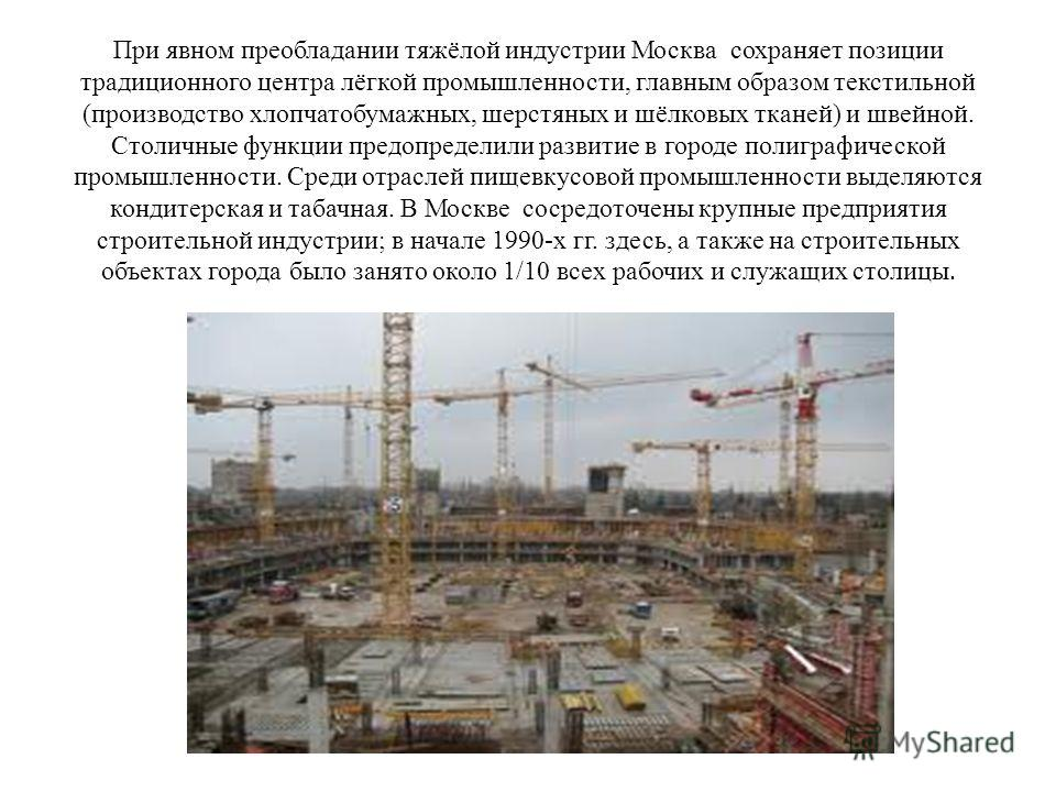 При явном преобладании тяжёлой индустрии Москва сохраняет позиции традиционного центра лёгкой промышленности, главным образом текстильной (производство хлопчатобумажных, шерстяных и шёлковых тканей) и швейной. Столичные функции предопределили развити