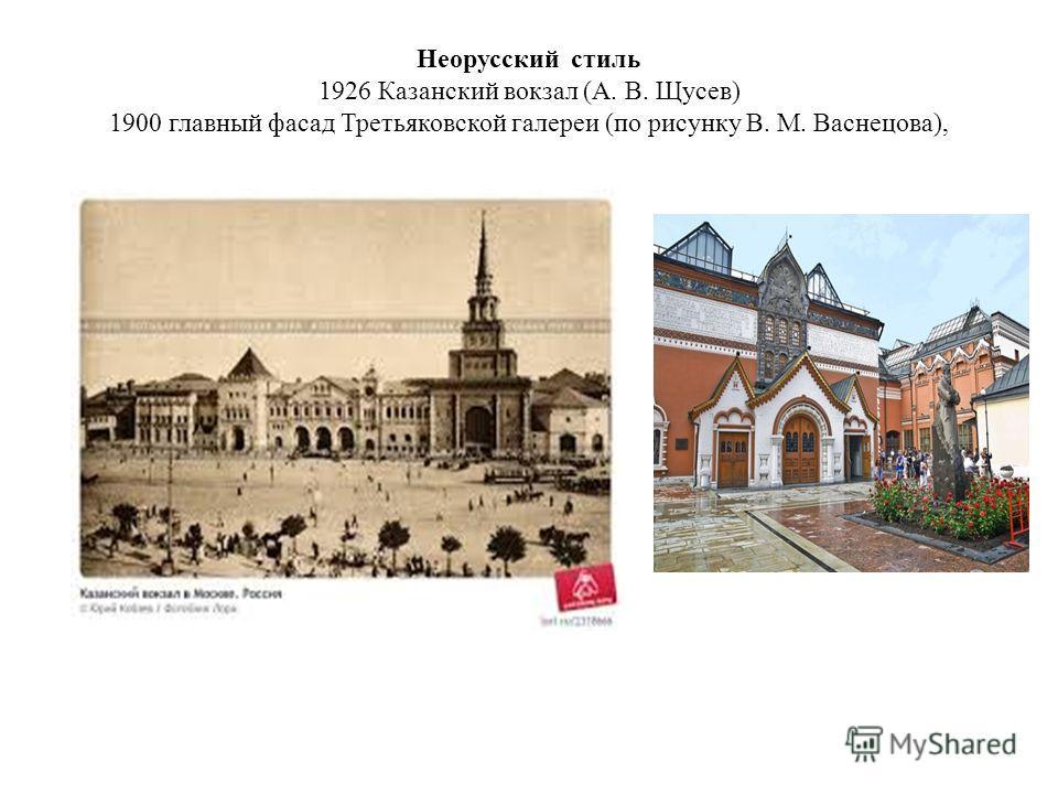 Неорусский стиль 1926 Казанский вокзал (А. В. Щусев) 1900 главный фасад Третьяковской галереи (по рисунку В. М. Васнецова),