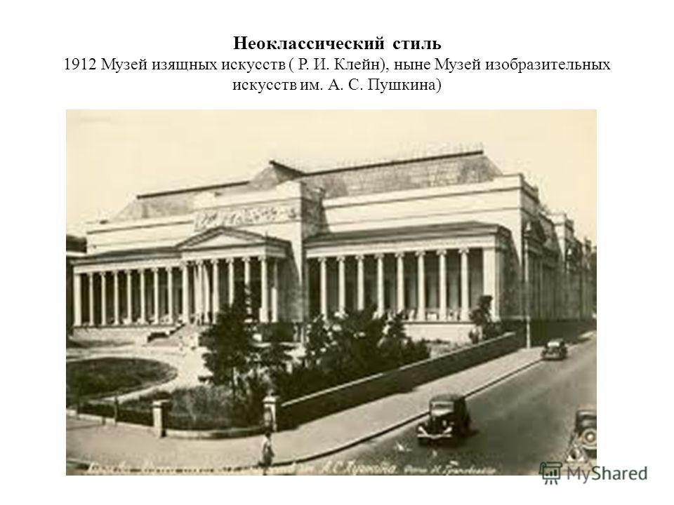Неоклассический стиль 1912 Музей изящных искусств ( Р. И. Клейн), ныне Музей изобразительных искусств им. А. С. Пушкина)