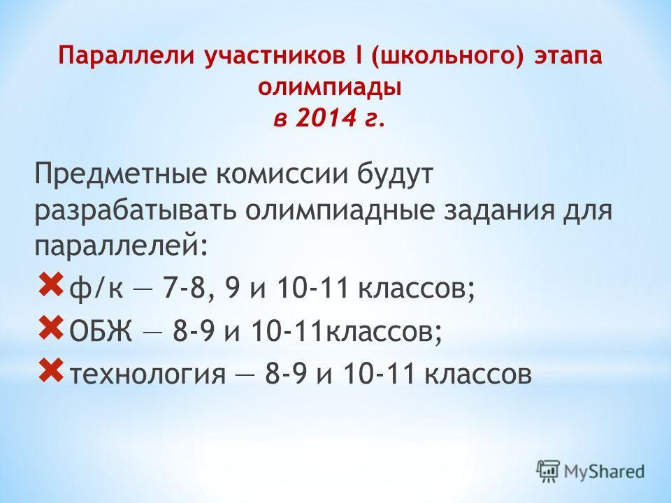 Параллели участников I (школьного) этапа олимпиады в 2014 г. Предметные комиссии будут разрабатывать олимпиадные задания для параллелей: ф/к 7-8, 9 и 10-11 классов; ОБЖ 8-9 и 10-11 классов; технология 8-9 и 10-11 классов