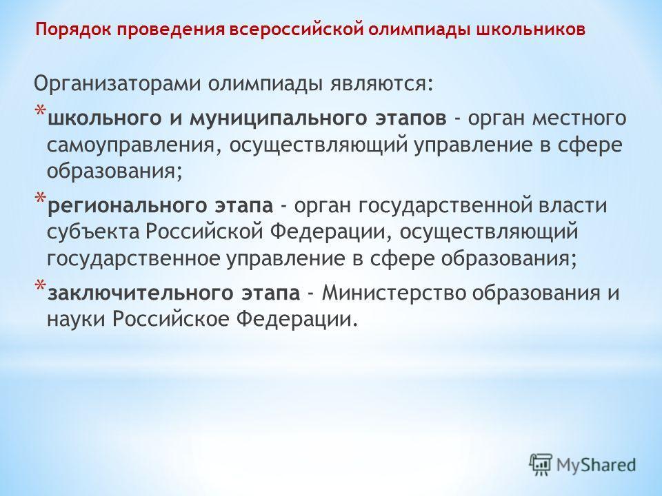 Порядок проведения всероссийской олимпиады школьников Организаторами олимпиады являются: * школьного и муниципального этапов - орган местного самоуправления, осуществляющий управление в сфере образования; * регионального этапа - орган государственной
