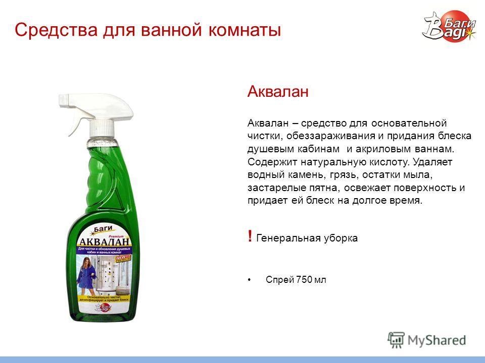 Средства для ванной комнаты Аквалан Аквалан – средство для основательной чистки, обеззараживания и придания блеска душевым кабинам и акриловым ваннам. Содержит натуральную кислоту. Удаляет водный камень, грязь, остатки мыла, застарелые пятна, освежае