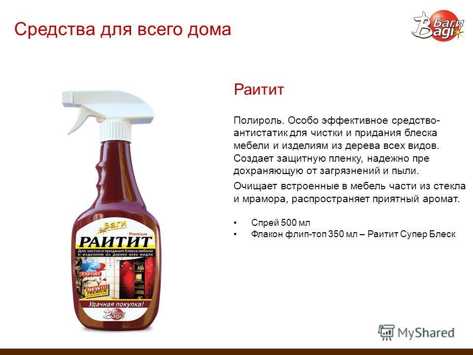 Средства для всего дома Раитит Полироль. Особо эффективное средство- антистатик для чистки и придания блеска мебели и изделиям из дерева всех видов. Создает защитную пленку, надежно пре дохраняющую от загрязнений и пыли. Очищает встроенные в мебель ч