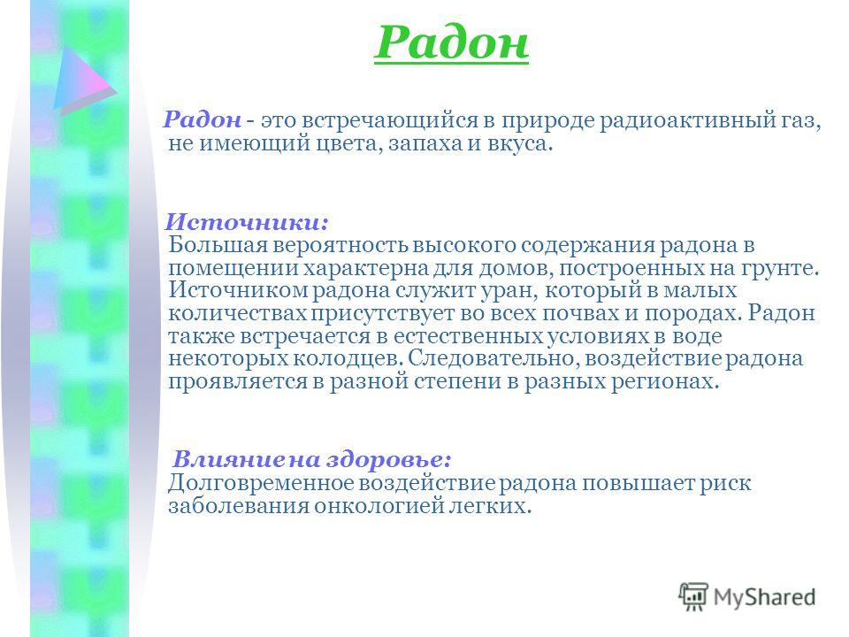 Радон Радон - это встречающийся в природе радиоактивный газ, не имеющий цвета, запаха и вкуса. Источники: Большая вероятность высокого содержания радона в помещении характерна для домов, построенных на грунте. Источником радона служит уран, который в