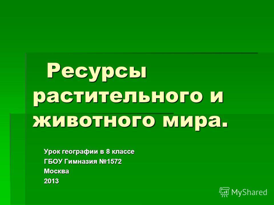 Ресурсы растительного и животного мира. Ресурсы растительного и животного мира. Урок географии в 8 классе ГБОУ Гимназия 1572 Москва 2013