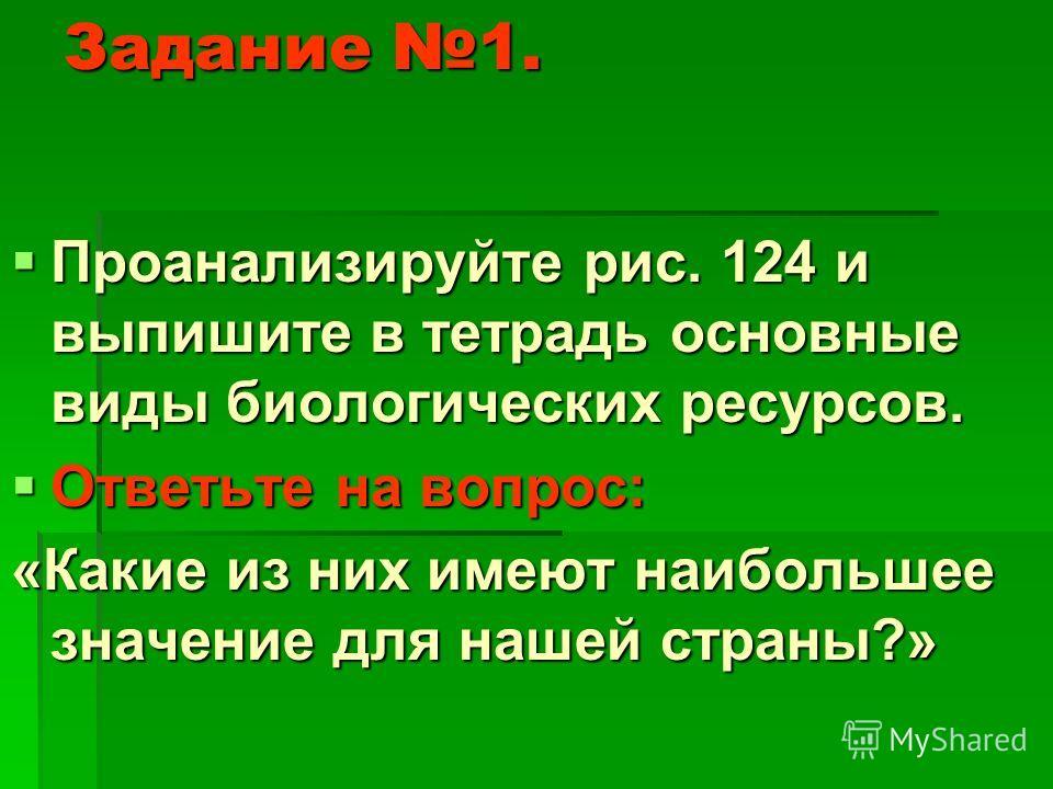 Задание 1. Проанализируйте рис. 124 и выпишите в тетрадь основные виды биологических ресурсов. Проанализируйте рис. 124 и выпишите в тетрадь основные виды биологических ресурсов. Ответьте на вопрос: Ответьте на вопрос: «Какие из них имеют наибольшее