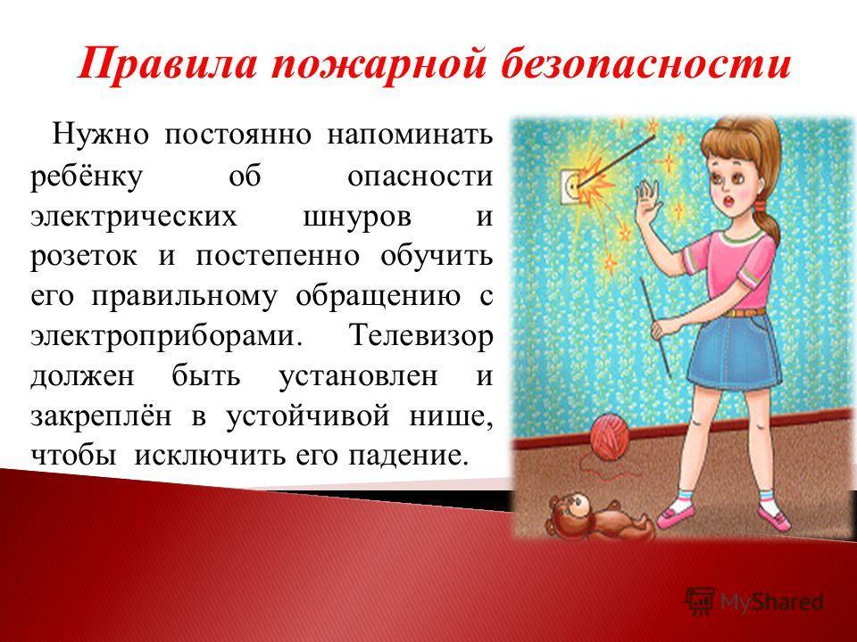 Правила пожарной безопасности Нужно постоянно напоминать ребёнку об опасности электрических шнуров и розеток и постепенно обучить его правильному обращению с электроприборами. Телевизор должен быть установлен и закреплён в устойчивой нише, чтобы искл