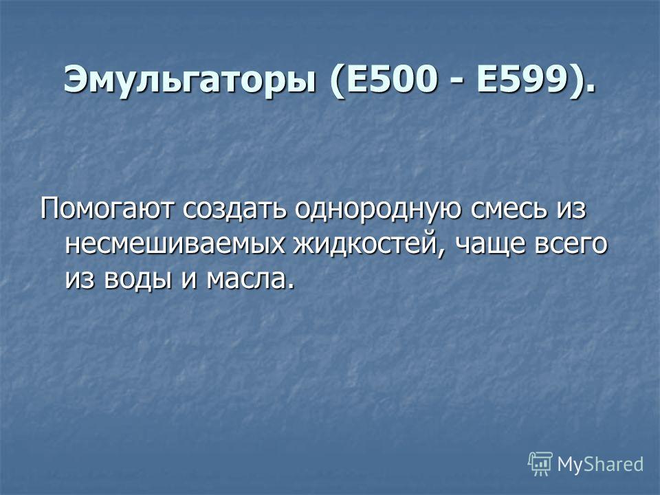 Эмульгаторы (E500 - E599). Помогают создать однородную смесь из несмешиваемых жидкостей, чаще всего из воды и масла.