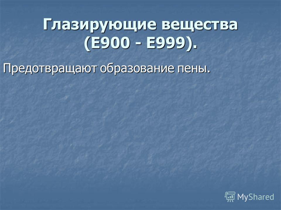 Глазирующие вещества (E900 - E999). Предотвращают образование пены.