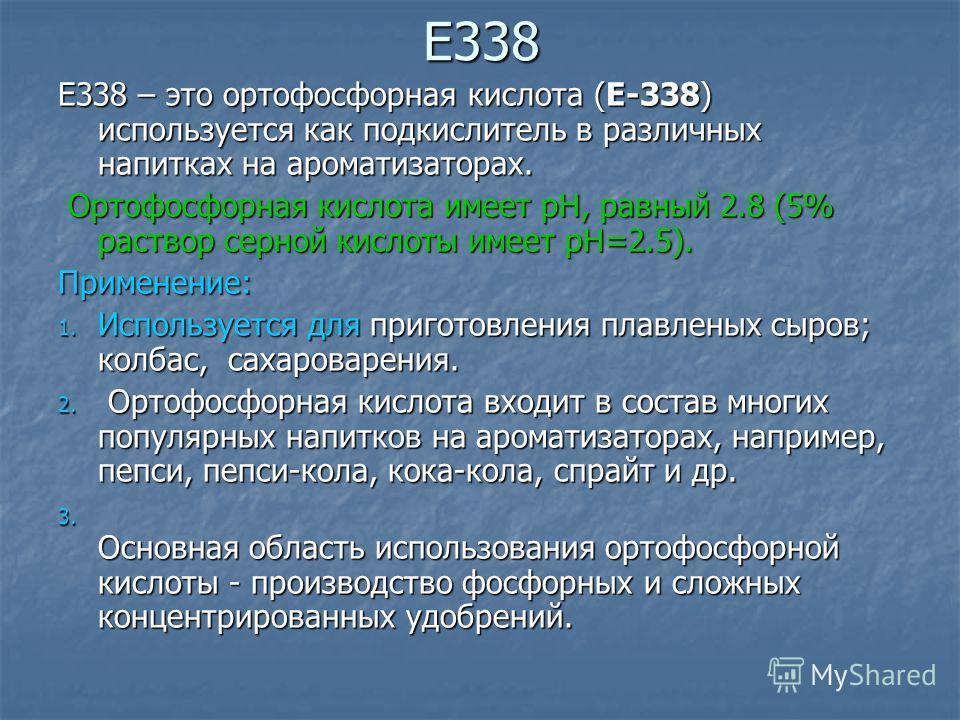 Е338 Е338 – это ортофосфорная кислота (Е-338) используется как подкислитель в различных напитках на ароматизаторах. Ортофосфорная кислота имеет pH, равный 2.8 (5% раствор серной кислоты имеет pH=2.5). Ортофосфорная кислота имеет pH, равный 2.8 (5% ра