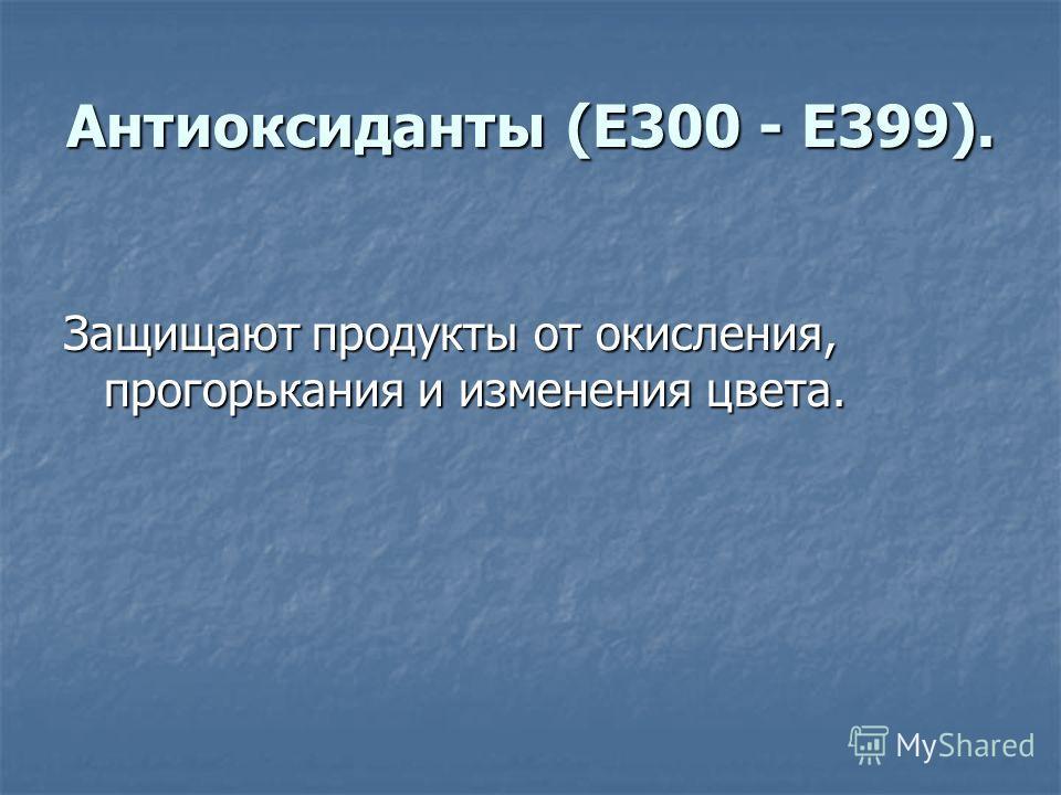 Антиоксиданты (E300 - E399). Защищают продукты от окисления, прогорькания и изменения цвета.